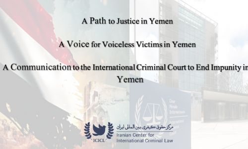 Iranian Center for International Criminal Law Requests the International Criminal Court Prosecutor to Open a Preliminary Examination into  War Crimes  in Yemen